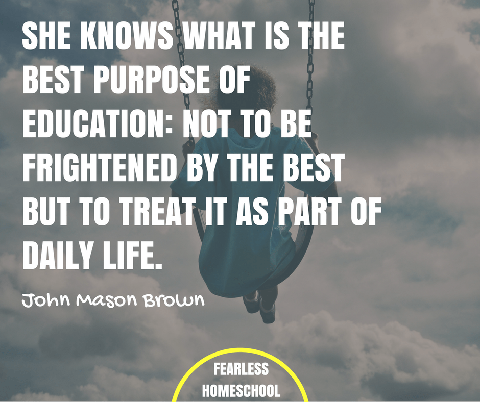 She knows what is the best purpose of education: not to be frightened by the best but to treat it as part of daily life. John Mason Brown homeschooling quote featured on Fearless Homeschool.
