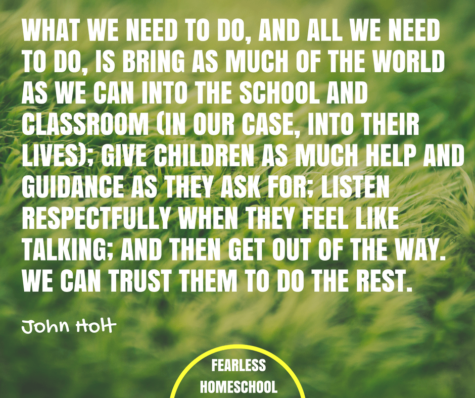 What we need to do, and all we need to do, is bring as much of the world as we can into the school and classroom (in our case, into their lives); give children as much help and guidance as they ask for; listen respectfully when they feel like talking; and then get out of the way. We can trust them to do the rest. John Holt unschooling quote featured on Fearless Homeschool