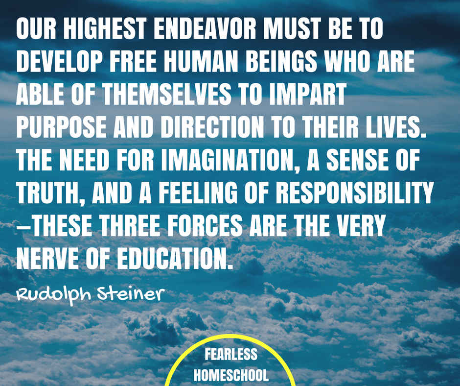 Our highest endeavor must be to develop free human beings who are able of themselves to impart purpose and direction to their lives. The need for imagination, a sense of truth, and a feeling of responsibility—these three forces are the very nerve of education - Rudolph Steiner homeschooling quote featured on Fearless Homeschool.