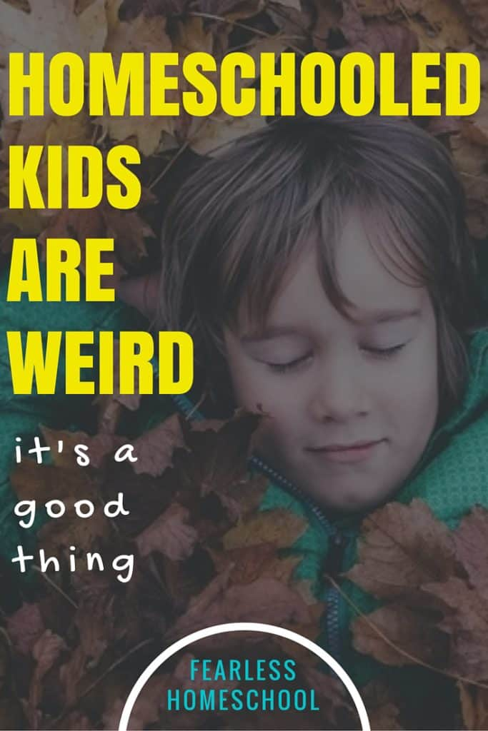 Homeschooled Kids are Weird-and its a good thing.