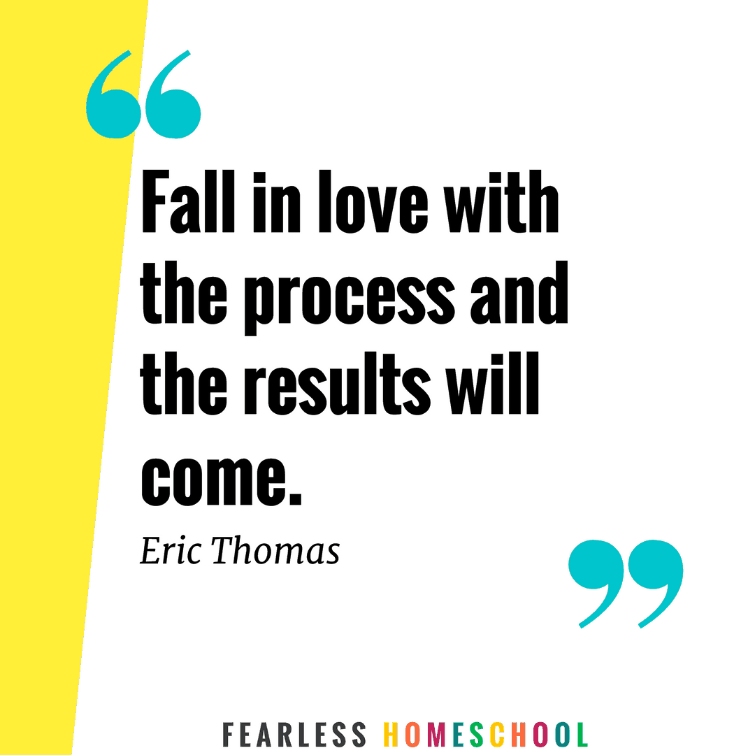 Fall in love with the process and the results will come - quote from Eric Thomas featured on Fearless Homeschool.