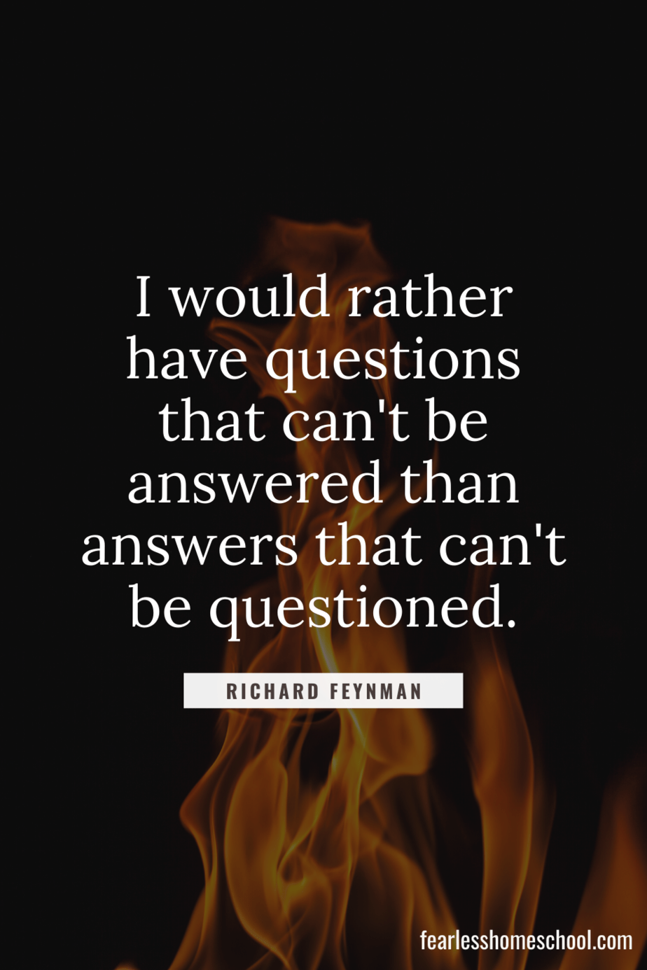 I would rather have questions that can't be answered than answers that can't be questioned. Richard Feynman homeschooling quote