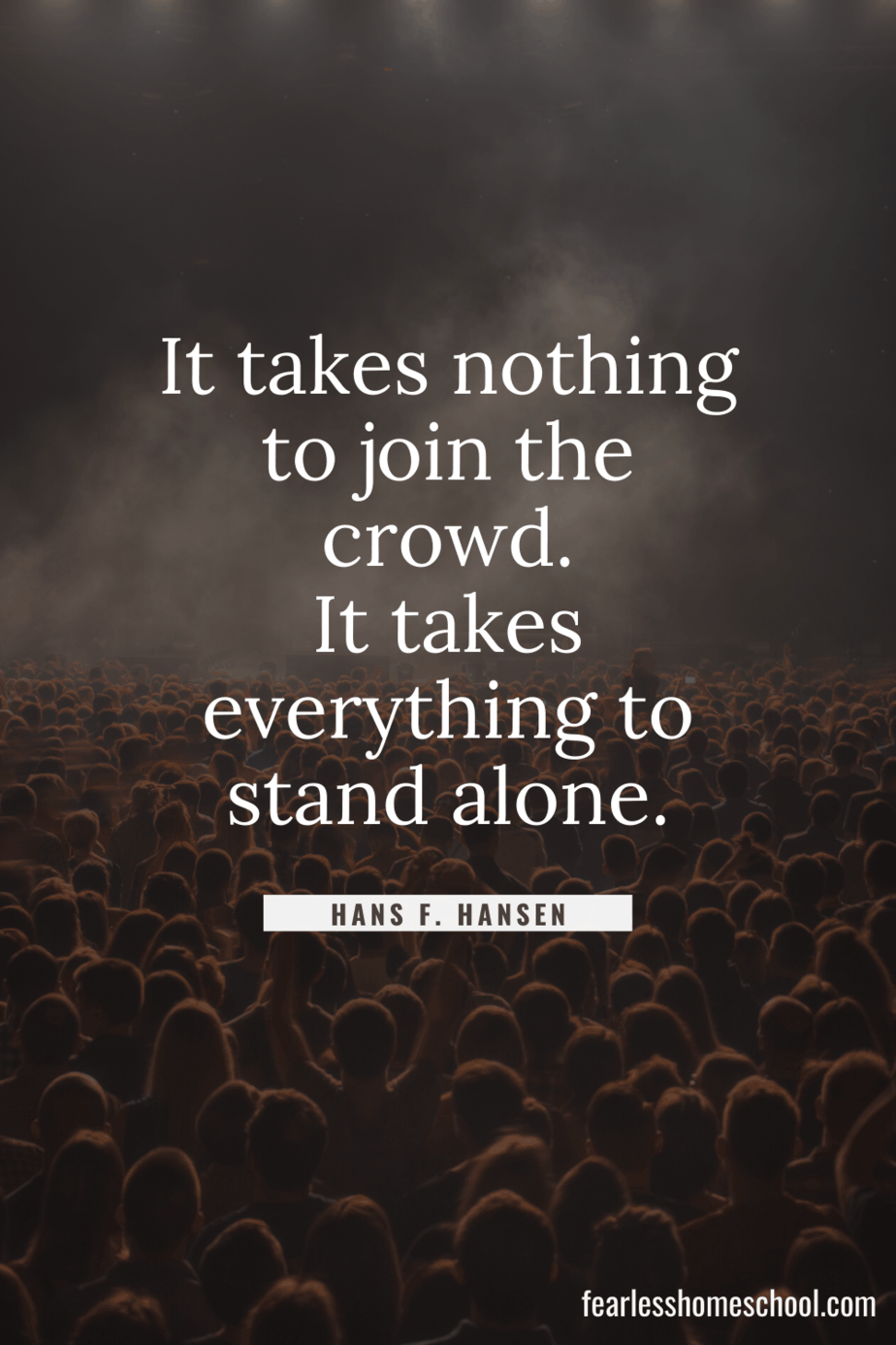 It takes nothing to join the crowd. It takes everything to stand alone. Hans F. Hansen homeschooling quote