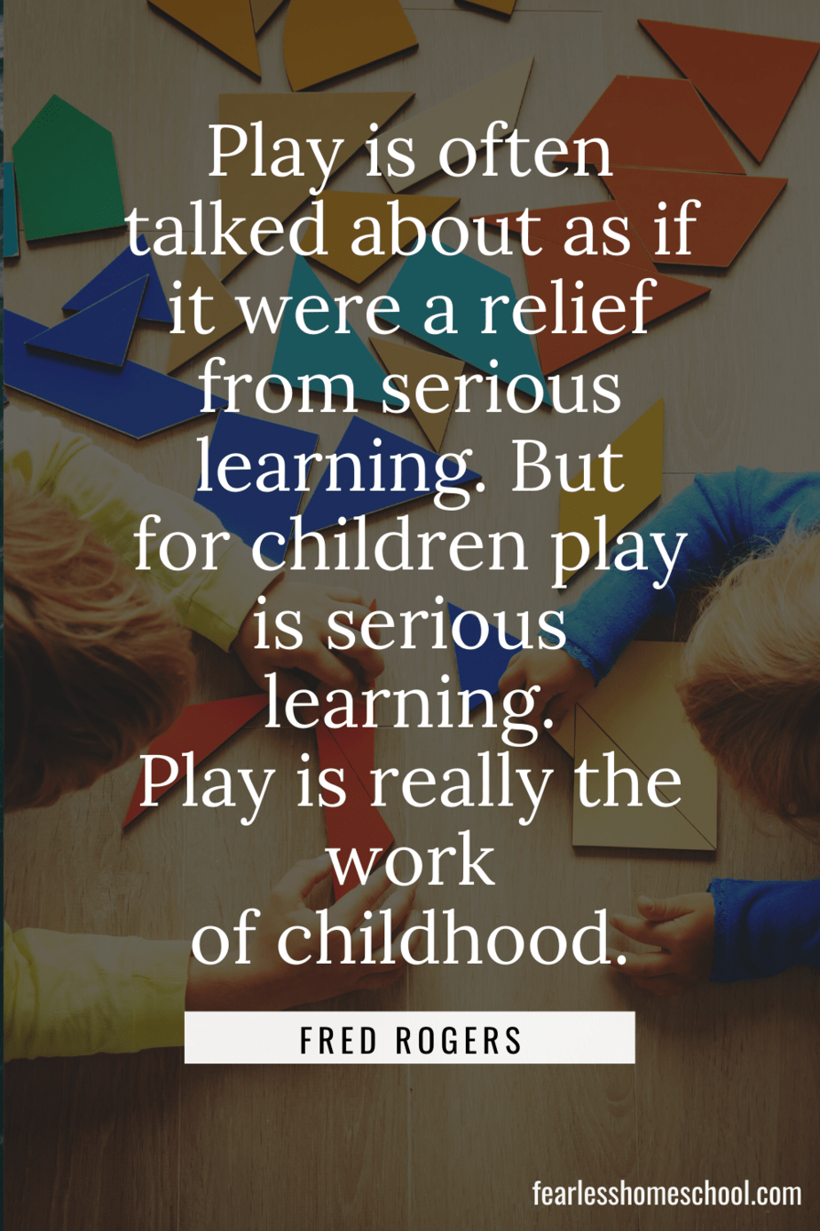 Play is often talked about as if it were a relief from serious learning. But for children play is serious learning. Play is really the work of childhood. fred rogers