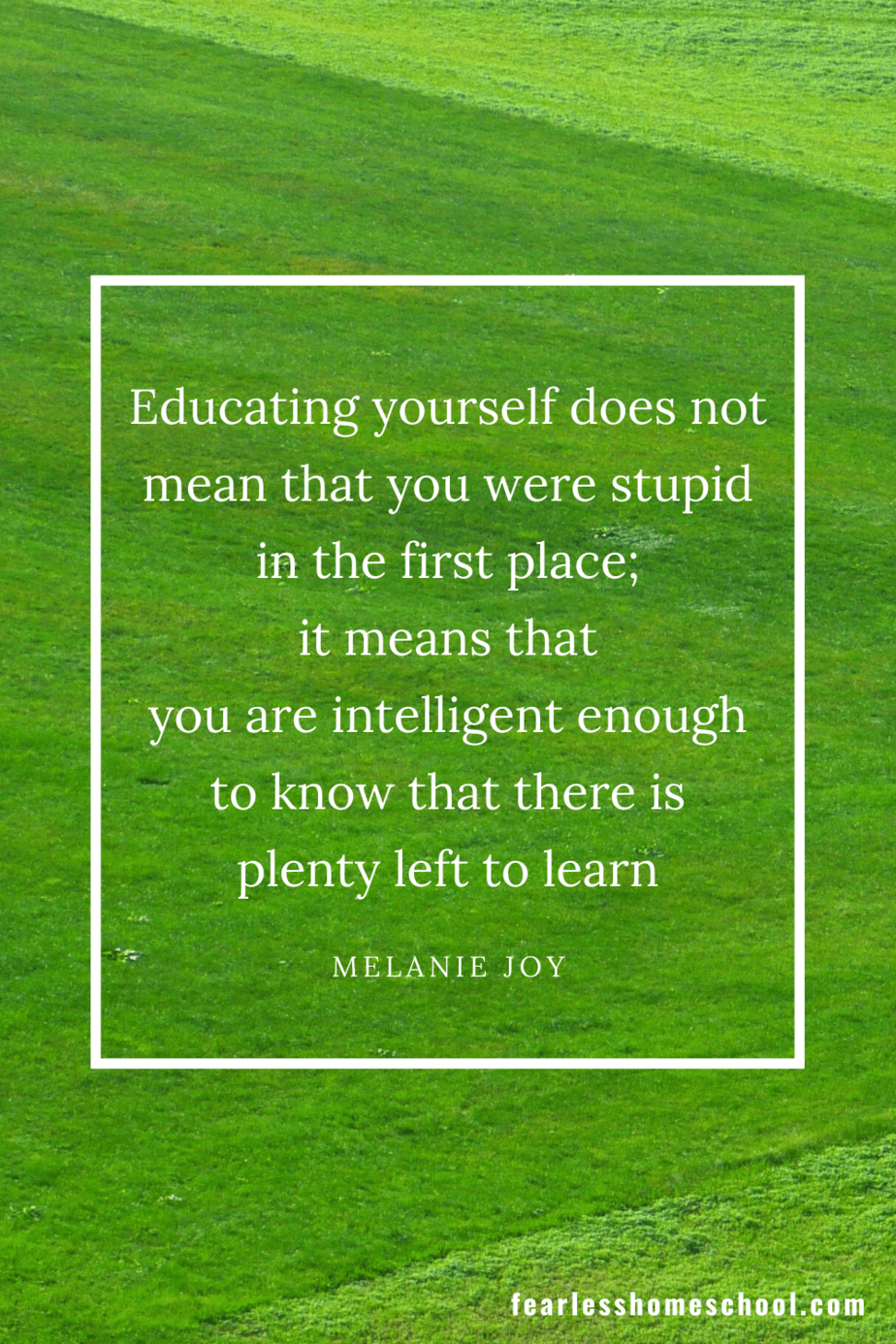 Educating yourself does not mean that you were stupid in the first place; it means that you are intelligent enough to know that there is plenty left to learn melanie joy homeschooling quote