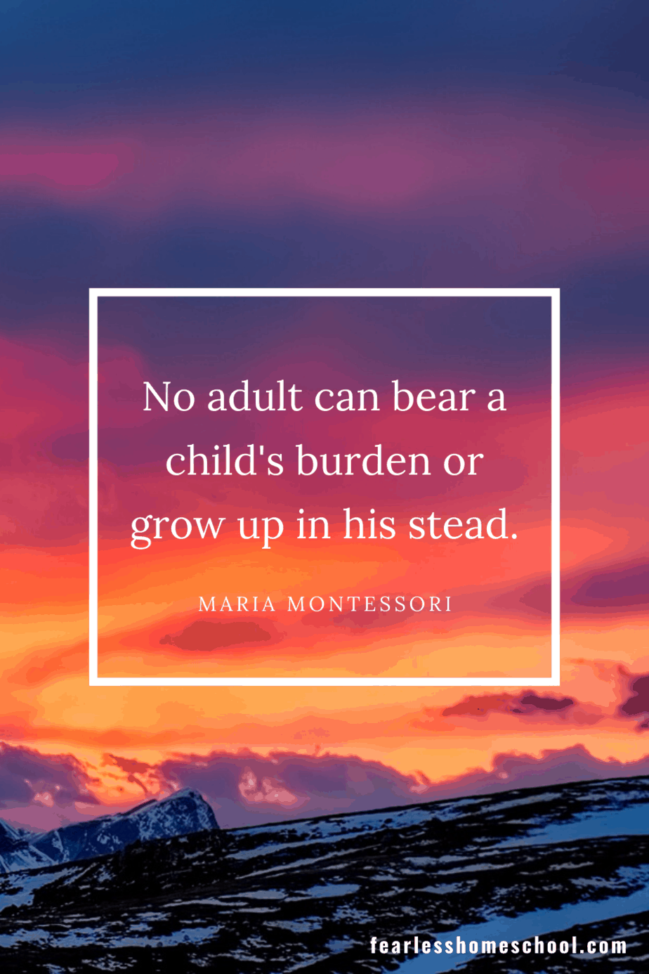No adult can bear a child's burden or grow up in his stead. maria montessori homeschooling quote