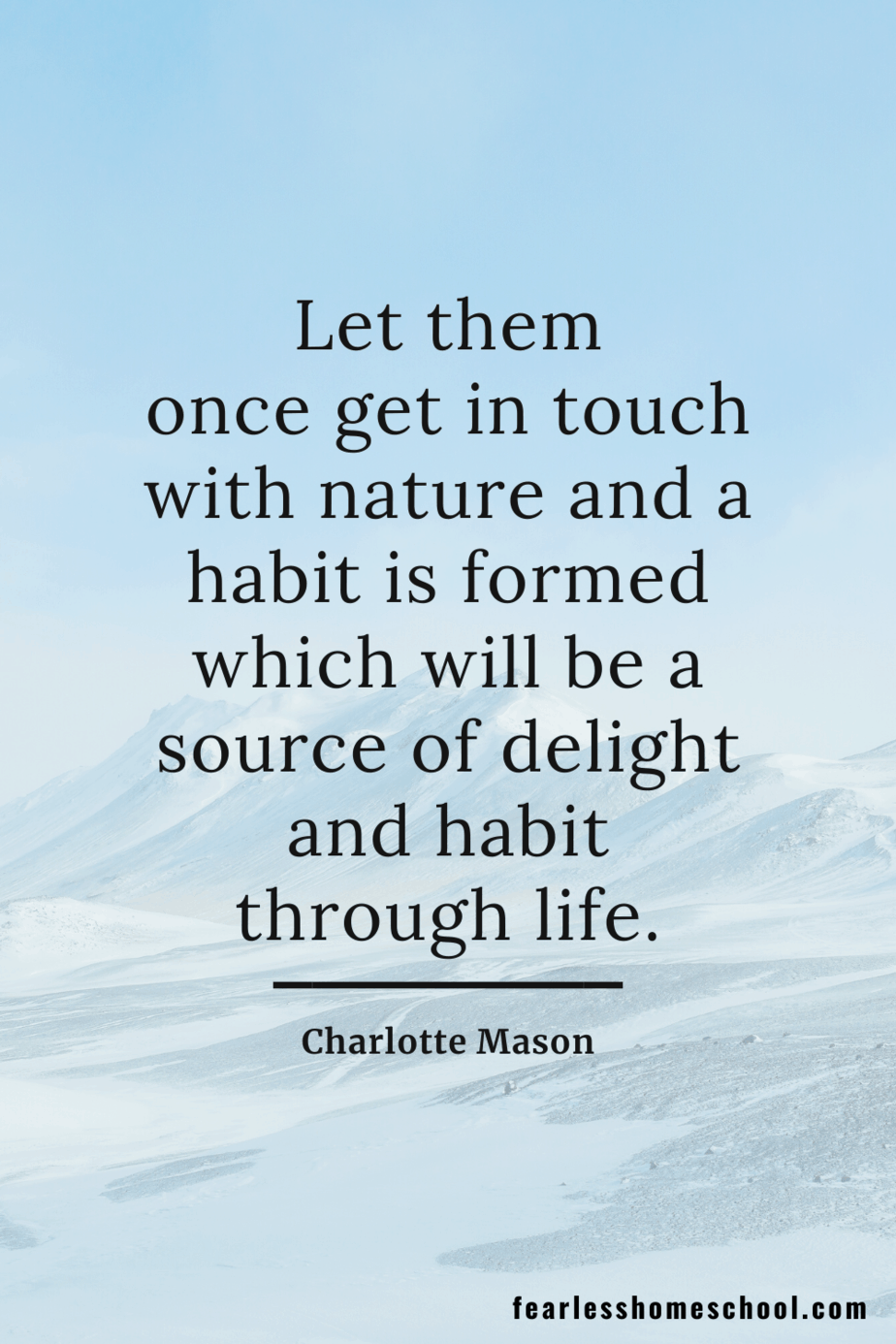 Let them once get in touch with nature and a habit is formed which will be a source of delight and habit through life. Charlotte Mason homeschooling quote