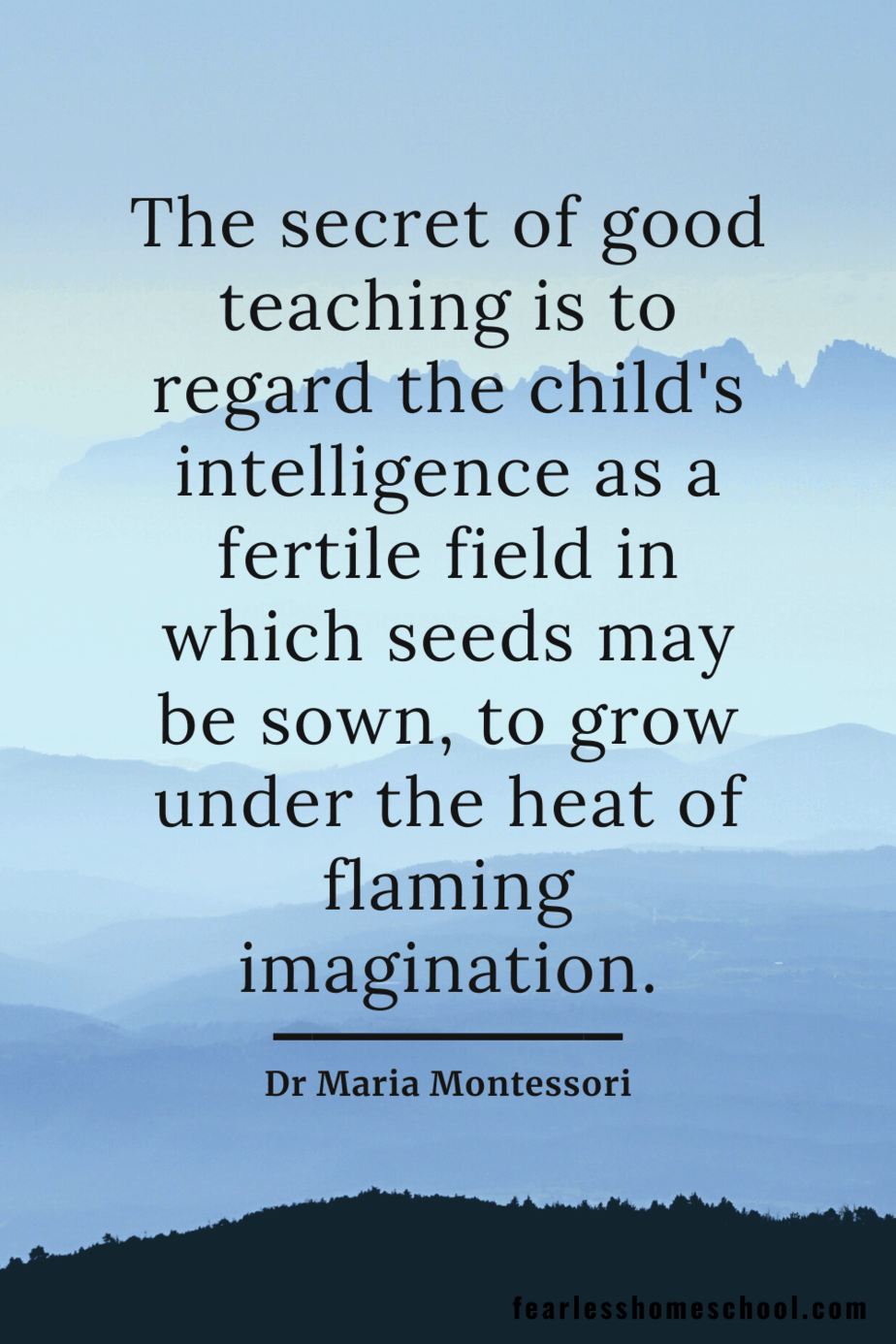 The secret of good teaching is to regard the child's intelligence as a fertile field in which seeds may be sown, to grow under the heat of flaming imagination. Dr Maria Montessori homeschooling quote