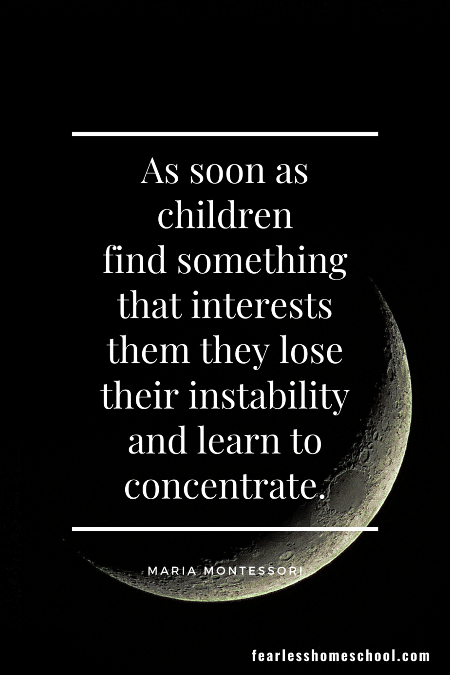 As soon as children find something that interests them they lose their instability and learn to concentrate. Maria Montessori homeschooling quote