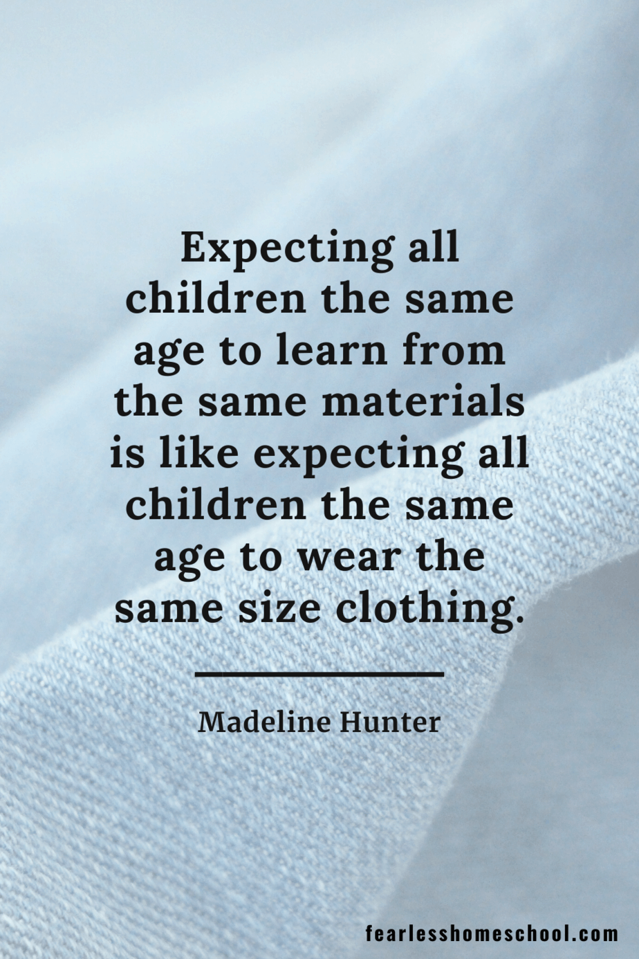 Expecting all children the same age to learn from the same materials is like expecting all children the same age to wear the same size clothing Madeline Hunter homeschooling quote