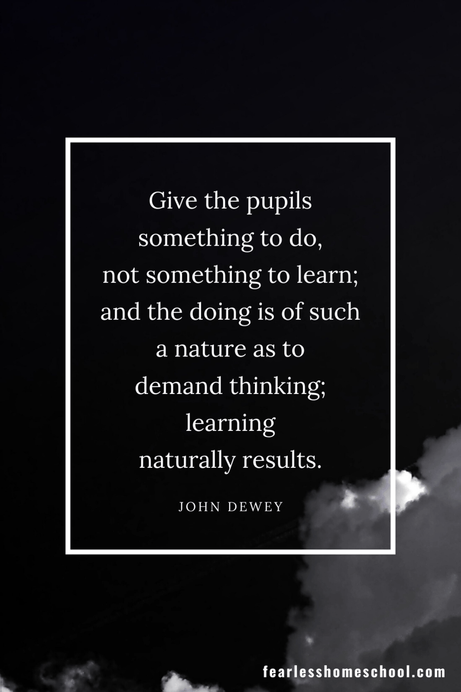 Give the pupils something to do, not something to learn; and the doing is of such a nature as to demand thinking; learning naturally results. John Dewey homeschooling quote